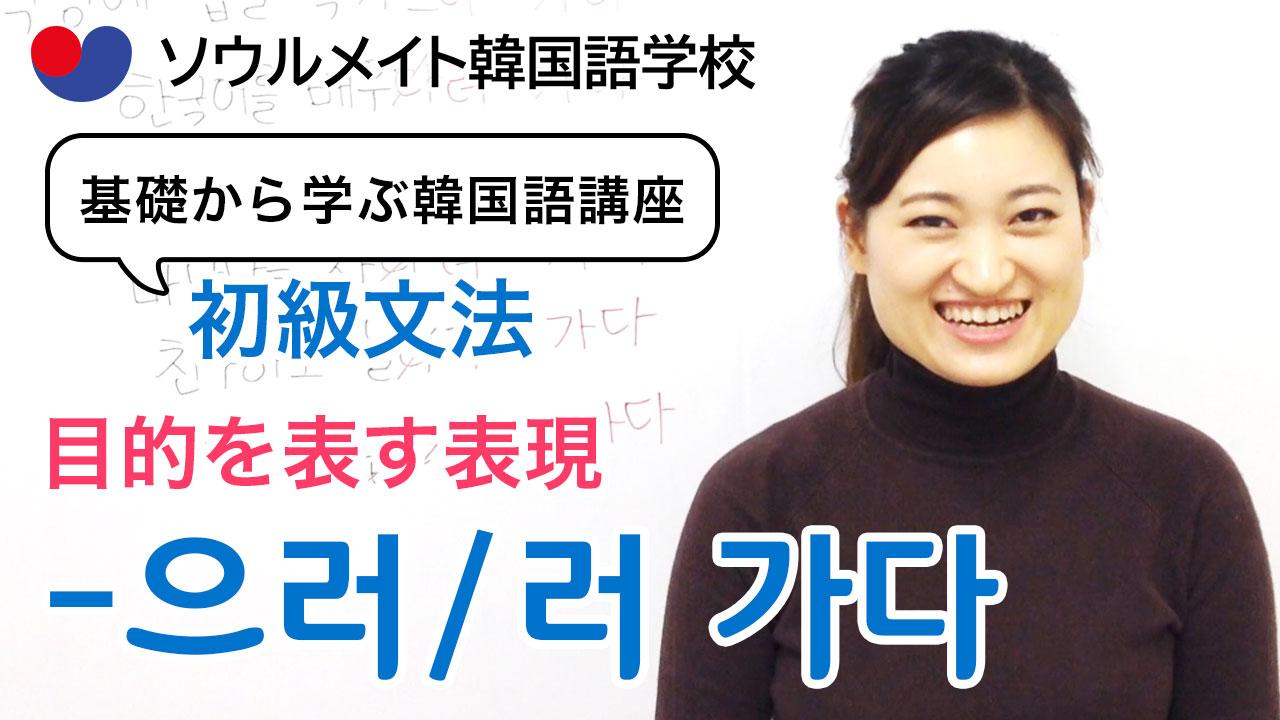 【051】基礎から学ぶ韓国語講座 初級文法「-으러/러 가다」目的を表す表現