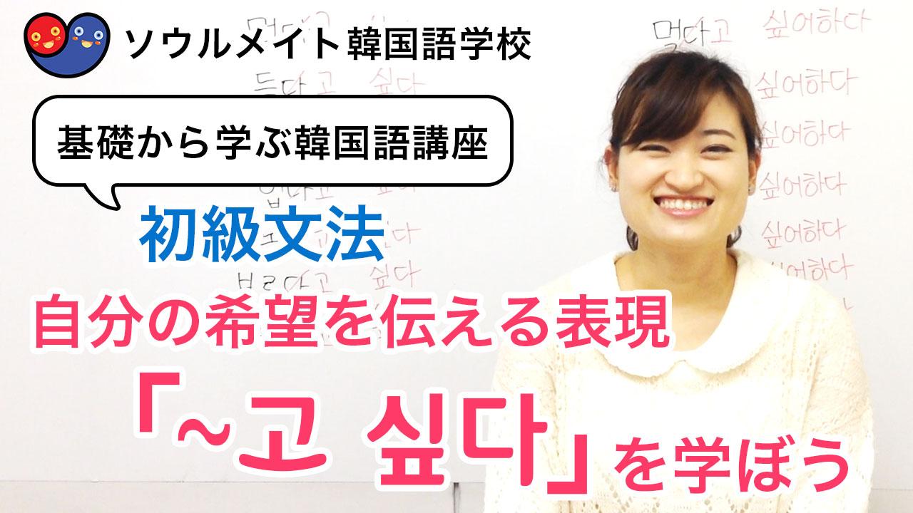 【037】基礎から学ぶ韓国語講座 初級文法「~고 싶다」自分の希望を伝える表現を勉強しよう。