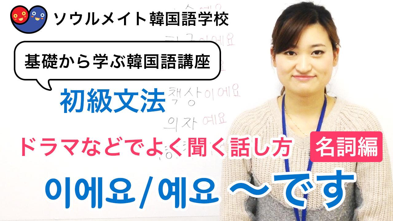 【043】基礎から学ぶ韓国語講座 初級文法「이에요/예요(~です)」ドラマなどでよく聞く話し方を勉強してみよう。~名詞編~