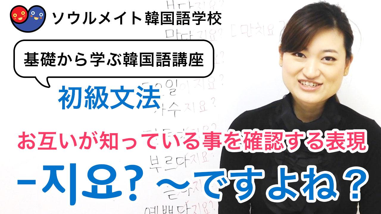 【044】基礎から学ぶ韓国語講座 初級文法「-지요?~ですよね?」お互いが知っている事を確認する表現