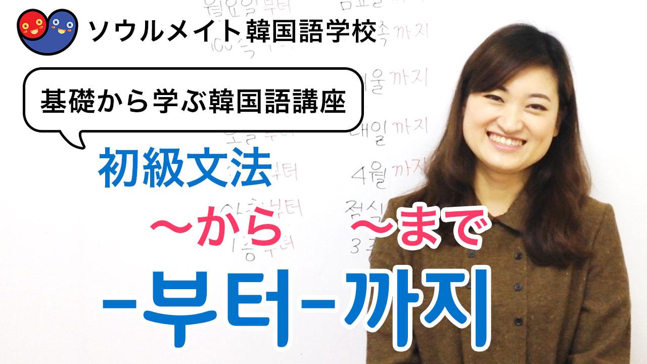 【047】基礎から学ぶ韓国語講座 初級文法「-부터-까지」~から~まで