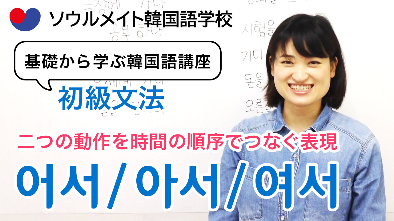 【054】基礎から学ぶ韓国語講座 初級文法「 -어서(1)」二つの動作を時間の順序でつなぐ表現