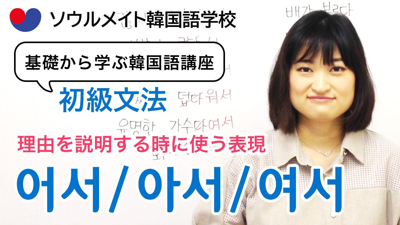 【055】基礎から学ぶ韓国語講座 初級文法「 -어서(2)」理由、原因を表す表現