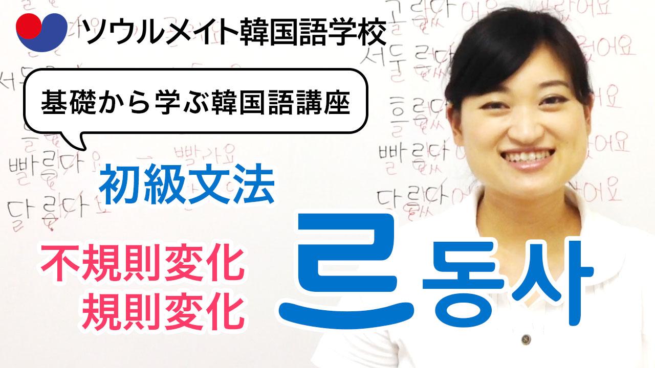【057】基礎から学ぶ韓国語講座 初級文法「르동사」不規則変化と規則変化