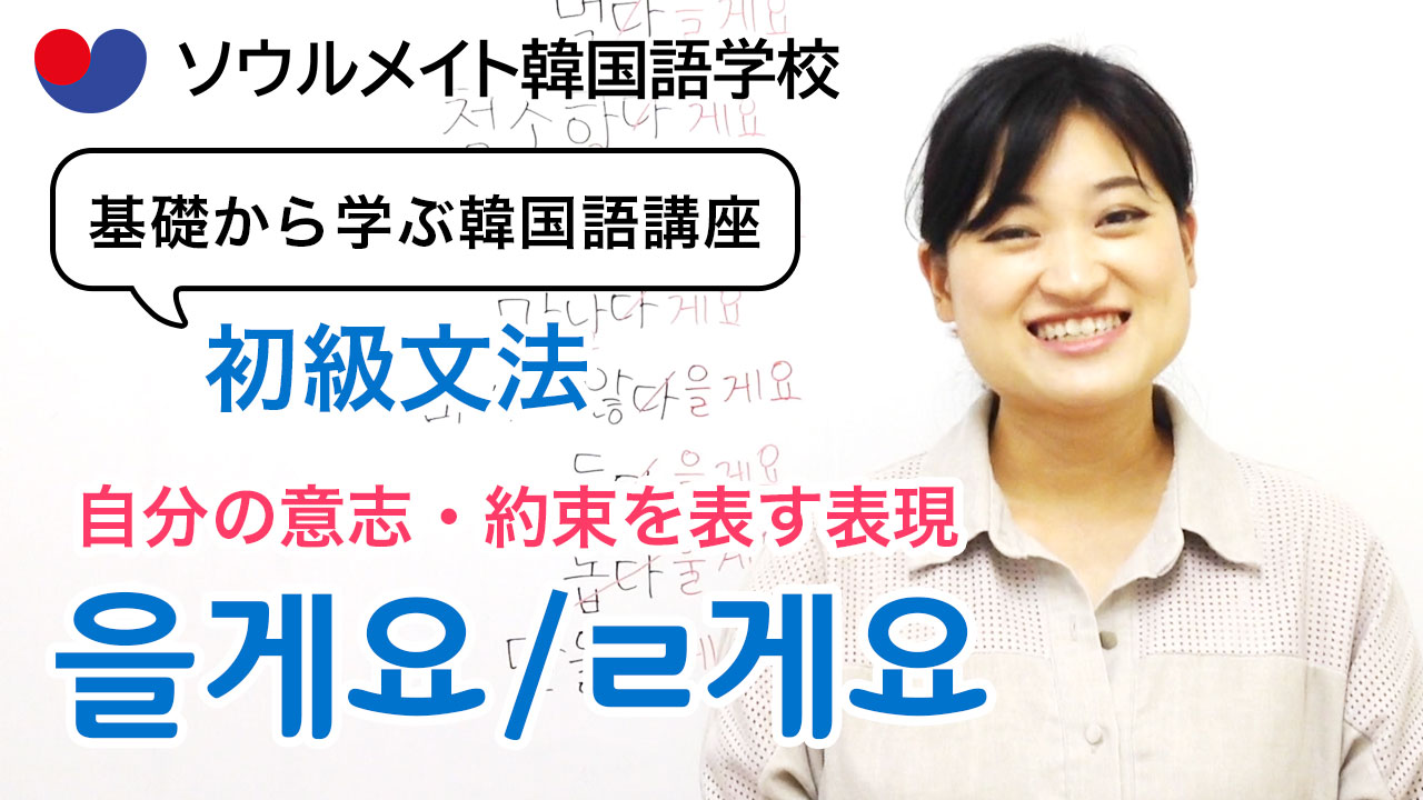 【058】基礎から学ぶ韓国語講座 初級文法「-을게요」自分の意志・約束を表す表現