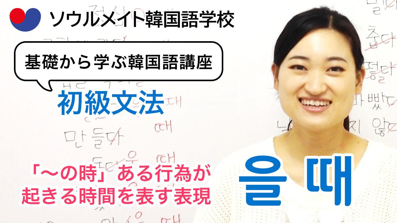 【062】基礎から学ぶ韓国語講座 初級文法「-을 때」「〜(の)時」ある行為が起きる時間を表す表現